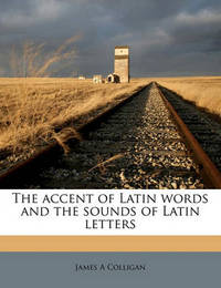 The Accent of Latin Words and the Sounds of Latin Letters by James A Colligan