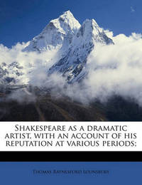 Shakespeare as a Dramatic Artist, with an Account of His Reputation at Various Periods; by Thomas Raynesford Lounsbury