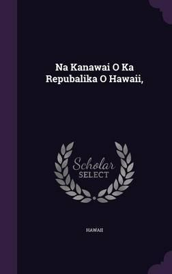 Na Kanawai O Ka Repubalika O Hawaii, by . Hawaii