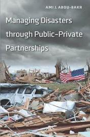 Managing Disasters through Public-Private Partnerships by Ami J Abou-Bakr
