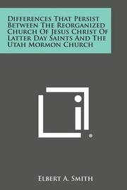 Differences That Persist Between the Reorganized Church of Jesus Christ of Latter Day Saints and the Utah Mormon Church by Elbert A Smith