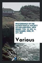 Proceedings of the Pathological Society of Philadelphia, New Series, Vol. XI, No. 11, November, 1908, Pp. 277-307 by Various ~ image