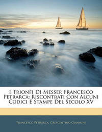 I Trionfi Di Messer Francesco Petrarca: Riscontrati Con Alcuni Codici E Stampe del Secolo XV by Crescentino Giannini