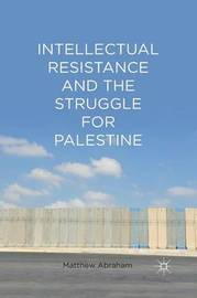Intellectual Resistance and the Struggle for Palestine by M. Abraham