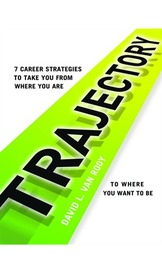 Trajectory: 7 Career Strategies to Take You from Where You Are to Where You Need to Be by David L. Van Rooy