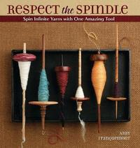 Respect the Spindle: Spin Infinite Yarns with One AmazingTool by Abby Franquemont