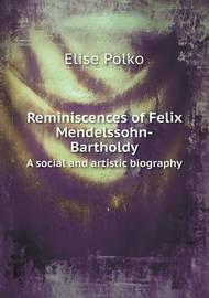 Reminiscences of Felix Mendelssohn-Bartholdy a Social and Artistic Biography by Elise Polko