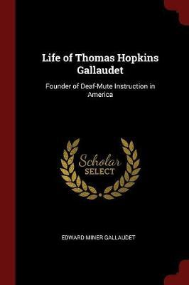 Life of Thomas Hopkins Gallaudet, Founder of Deaf-Mute Instruction in America by Edward Miner Gallaudet
