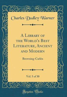 A Library of the World's Best Literature, Ancient and Modern, Vol. 5 of 30 by Charles Dudley Warner