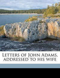 Letters of John Adams, Addressed to His Wife Volume 1 by John Adams
