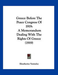 Greece Before the Peace Congress of 1919: A Memorandum Dealing with the Rights of Greece (1919) by Eleutherios Venizelos