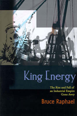 King Energy: The Rise and Fall of an Industrial Empire Gone Awry by Bruce Raphael