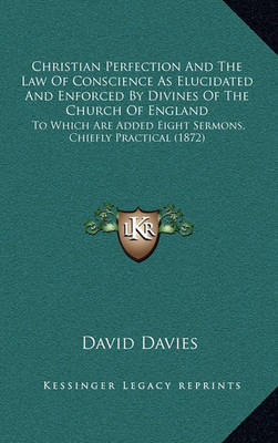 Christian Perfection and the Law of Conscience as Elucidated and Enforced by Divines of the Church of England: To Which Are Added Eight Sermons, Chiefly Practical (1872) by David Davies image