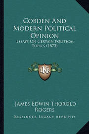 Cobden and Modern Political Opinion: Essays on Certain Political Topics (1873) by James Edwin Thorold Rogers
