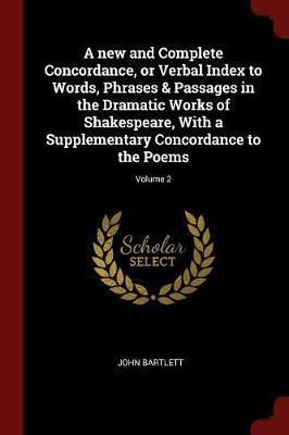A New and Complete Concordance, or Verbal Index to Words, Phrases & Passages in the Dramatic Works of Shakespeare, with a Supplementary Concordance to the Poems; Volume 2 by John Bartlett