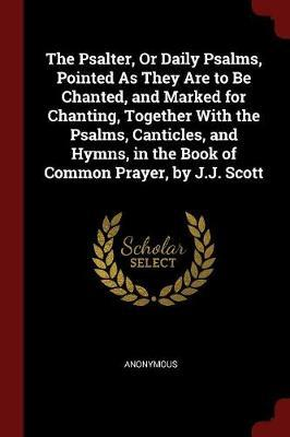 The Psalter, or Daily Psalms, Pointed as They Are to Be Chanted, and Marked for Chanting, Together with the Psalms, Canticles, and Hymns, in the Book of Common Prayer, by J.J. Scott by * Anonymous image