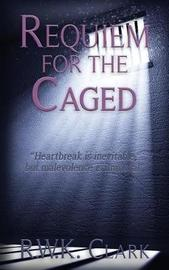 Requiem for the Caged by R W K Clark