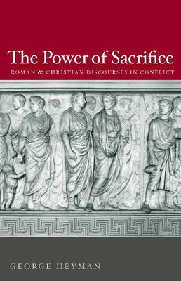 The Power of Sacrifice: Roman and Christian Discourses in Conflict by George Heyman image