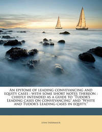 "An Epitome of Leading Conveyancing and Equity Cases: With Some Short Notes Thereon: Chiefly Intended as a Guide to ""Tudor's Leading Cases on Conveyancing"" and ""White and Tudor's Leading Cases in Equity."" by John Indermaur"