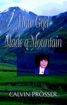 How God Made a Mountain by Calvin E Prosser