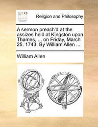 A Sermon Preach'd at the Assizes Held at Kingston Upon Thames, ... on Friday, March 25. 1743. by William Allen by William Allen
