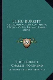 Elihu Burritt: A Memorial Volume Containing a Sketch of His Life and Labors (1879) by Elihu Burritt