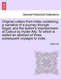 Original Letters from India; Containing a Narrative of a Journey Through Egypt, and the Author's Imprisonment at Calicut by Hyder Ally. to Which Is Added an Abstract of Three Subsequent Voyages to India. by Eliza Fay