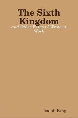 The Sixth Kingdom and Other Essays I Wrote at Work by Isaiah King