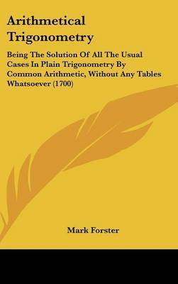 Arithmetical Trigonometry: Being The Solution Of All The Usual Cases In Plain Trigonometry By Common Arithmetic, Without Any Tables Whatsoever (1700) by Mark Forster