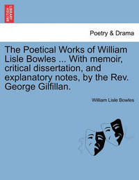 The Poetical Works of William Lisle Bowles ... with Memoir, Critical Dissertation, and Explanatory Notes, by the REV. George Gilfillan. Vol. II by William Lisle Bowles
