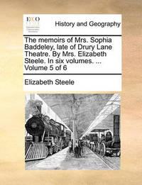 The Memoirs of Mrs. Sophia Baddeley, Late of Drury Lane Theatre. by Mrs. Elizabeth Steele. in Six Volumes. ... Volume 5 of 6 by Elizabeth Steele