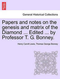 Papers and Notes on the Genesis and Matrix of the Diamond ... Edited ... by Professor T. G. Bonney. by Henry Carvill Lewis