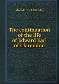 The Continuation of the Life of Edward Earl of Clarendon by Edward Hyde Clarendon
