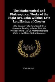 The Mathematical and Philosophical Works of the Right REV. John Wilkins, Late Lord Bishop of Chester by John Wilkins image