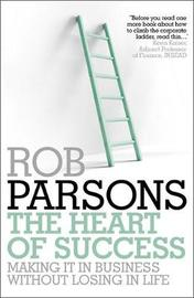 The Heart of Success: Making it in Business without Losing in Life by Rob Parsons