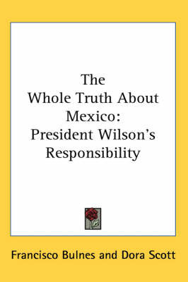 The Whole Truth About Mexico: President Wilson's Responsibility by Francisco Bulnes image