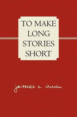 To Make Long Stories Short by James C. Irwin