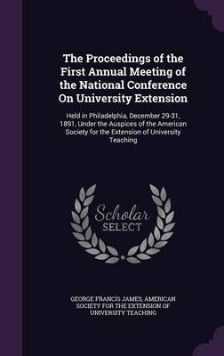 The Proceedings of the First Annual Meeting of the National Conference on University Extension by George Francis James