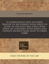 A Compendious and Accurate Treatise of Recoveries Upon Writs of Entry in the Post and Fines Upon Writs of Covenant with Ample and Copious Instructions How to Draw (1684) by William Brown