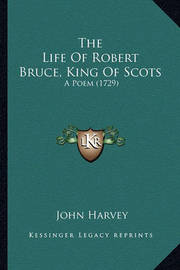 The Life of Robert Bruce, King of Scots the Life of Robert Bruce, King of Scots: A Poem (1729) a Poem (1729) by John Harvey