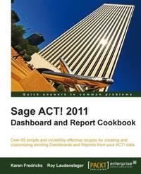 Sage ACT! 2011 Dashboard and Report Cookbook by Karen S Fredricks