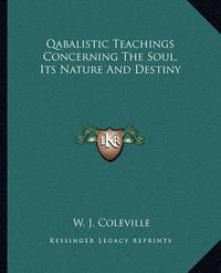 Qabalistic Teachings Concerning the Soul, Its Nature and Destiny by W. J. Coleville