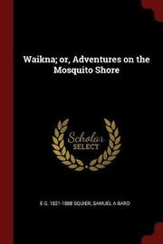 Waikna; Or, Adventures on the Mosquito Shore by E G 1821-1888 Squier