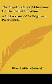 The Royal Society of Literature of the United Kingdom: A Brief Account of Its Origin and Progress (1891) by Edward William Brabrook