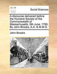 A Discourse Delivered Before the Humane Society of the Commonwealth of Massachusetts. 9th June, 1795. by John Brooks, A.A. & M.M.S by John Brooks