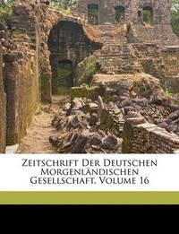 Zeitschrift Der Deutschen Morgenlndischen Gesellschaft, Volume 16 by Ernst Windisch