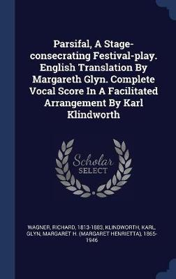 Parsifal, a Stage-Consecrating Festival-Play. English Translation by Margareth Glyn. Complete Vocal Score in a Facilitated Arrangement by Karl Klindworth by Richard Wagner