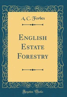 English Estate Forestry (Classic Reprint) by A C Forbes