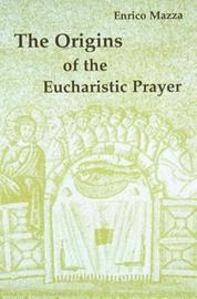 The Origins of the Eucharistic Prayer by Enrico Mazza