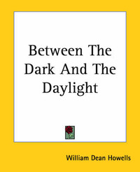 Between The Dark And The Daylight by William Dean Howells